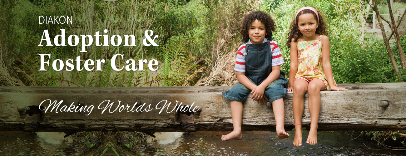 Diakon Adoption & Foster Care - Making Worlds Whole for Waiting Children and Youths